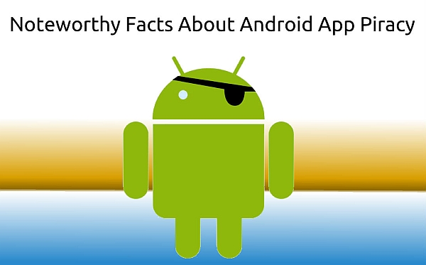 Noteworthy Facts About Android App Piracy and How It Can ...